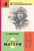 Марина Цветаева - Сказки матери (сборник)