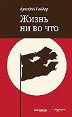 Аркадий Гайдар -Жизнь ни во что (Лбовщина)