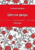 Наталья Бакирова -Шестая дверь. Сборник рассказов