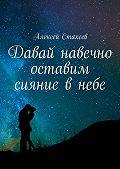 Алексей Стахеев -Давай навечно оставим сияние внебе. Сборник стихов