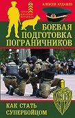 Алексей Ардашев -Боевая подготовка пограничников. Как стать супербойцом