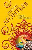 Антон Леонтьев -Трудно быть солнцем