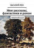 Василий Рем -Мои рассказы, фантастика и роман. Рожденный вСССР