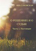 Яна Саковская -О решениях и о судьбе. Часть 1. Настоящее
