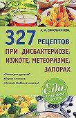 А. А. Синельникова - 327 рецептов при дисбактериозе, изжоге, метеоризме, запорах
