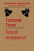 Григорий Горин - Прощай, конферансье!