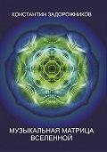 Константин Задорожников - Музыкальная матрица Вселенной