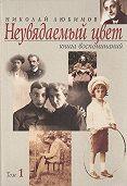 Николай Любимов - Неувядаемый цвет. Книга воспоминаний. Том 1