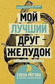 Елена Мотова -Мой лучший друг – желудок. Еда для умных людей