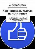 Алексей Злобин -Как написать статью на «отлично». Напродажу, назаказ, для сайта или любого другого своего проекта