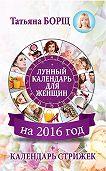 Татьяна Борщ - Лунный календарь для женщин на 2016 год + календарь стрижек