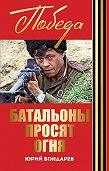 Юрий Васильевич Бондарев - Батальоны просят огня. Горячий снег (сборник)