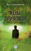 Яна Дубинянская -Жены призраков
