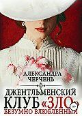 Александра Черчень -Джентльменский клуб «ЗЛО». Безумно влюбленный