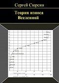 Сергей Сюрсин - Теория износа Вселенной
