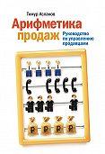 Тимур Асланов - Арифметика продаж. Руководство по управлению продавцами