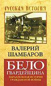 Валерий Шамбаров - Белогвардейщина. Параллельная история Гражданской войны