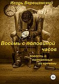 Игорь Верещенский -Восемь с половиной часов