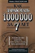 Майкл Мастерсон -Как заработать 1000000 за 7 лет. Руководство для тех, кто хочет стать миллионером