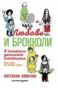 Светлана Кольчик -Любовь и брокколи: В поисках детского аппетита