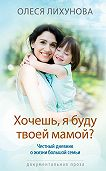 Олеся Лихунова -Хочешь, я буду твоей мамой?