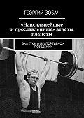 Георгий Зобач -«Наисильнейшие и прославленные» атлеты планеты. Заметки онеспортивном поведении