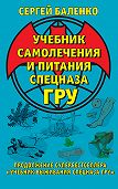 Сергей Баленко - Учебник самолечения и питания Спецназа ГРУ. Продолжение супербестселлера «Учебник выживания Спецназа ГРУ»
