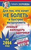 Тамара Зюрняева - Для тех, кто хочет не болеть и быстрее выздороветь. Лунный календарь здоровья на 2014 год