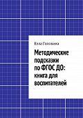 Бэла Головина - Методические подсказки поФГОСДО: книга для воспитателей