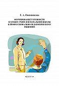 Елена Овсянникова - Формирование готовности будущих учителей начальной школы к профессионально-педагогическому общению