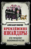 Александр Соколов -Кремлевские «инсайдеры». Кто управляет экономикой России