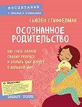 Сьюзен Стиффелман -Осознанное родительство. Как стать опорой своему ребенку и открыть ему дорогу в большой мир