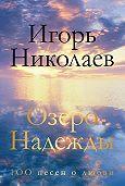 Игорь Николаев -Озеро Надежды. 100 песен о любви