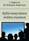 Сергей Борисов -Куда/чему/зачем пойти учиться