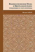 Мехди Санаи -Взаимоотношения Ирана и Центральной Азии. Тенденции и перспективы