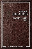 Андрей Баранов -Война и Мир – 1802