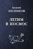 Василий Сергеевич Лесников -Летим в космос (сборник)