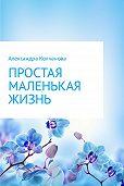 Александра Колчанова -Простая маленькая жизнь