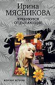 Ирина Мясникова - Требуются отдыхающие