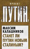 Максим Калашников - Станет ли Путин новым Сталиным?