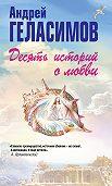 Андрей Геласимов -Десять историй о любви (сборник)