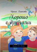 Ирина Каюкова - Хорошо сдрузьями