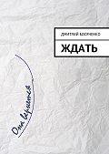 Дмитрий Босяченко - Ждать