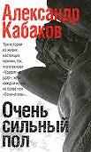 Александр Кабаков -Очень сильный пол (сборник)