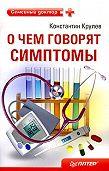 Константин Крулев -О чем говорят симптомы: справочник для всей семьи