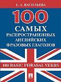 Елена Васильева -100 самых распространенных английских фразовых глаголов (100 Basic Phrasal Verbs)