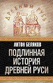 Антон Беляков -Подлинная история Древней Руси