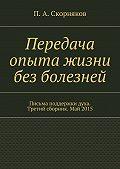 П. Скорняков - Передача опыта жизни без болезней. Письма поддержки духа. Третий сборник. Май 2015
