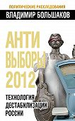 Владимир Большаков -Антивыборы 2012. Технология дестабилизации России
