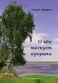 Сергей Абрамов -О чем тоскует кукушка (сборник)